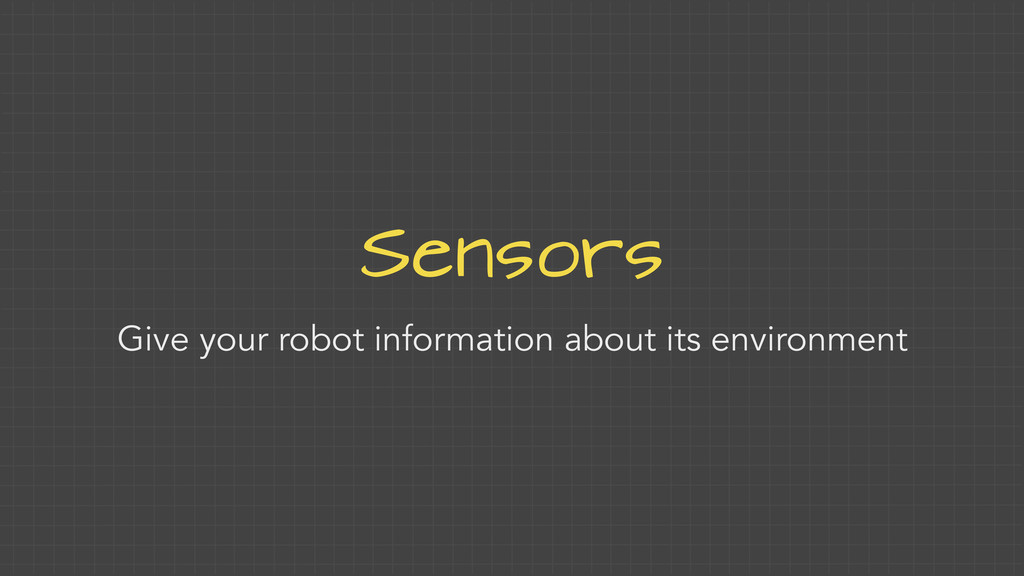 Sensors Give your robot information about its e...