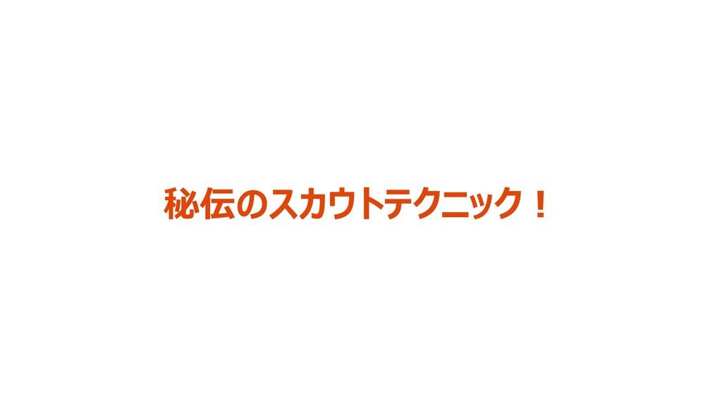 秘伝のスカウトテクニック!