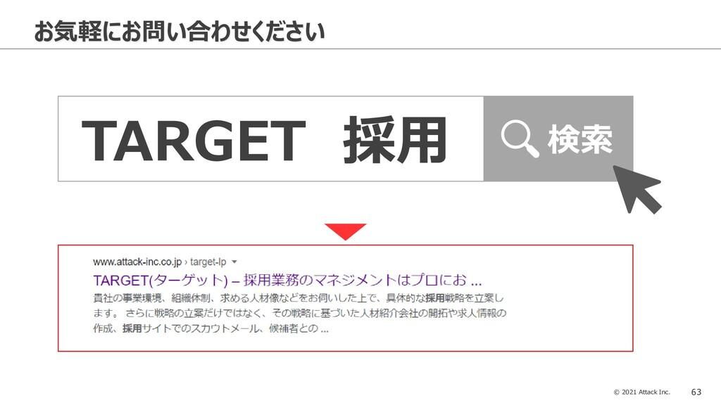 © 2021 Attack Inc. 63 お気軽にお問い合わせください TARGET 採用 ...