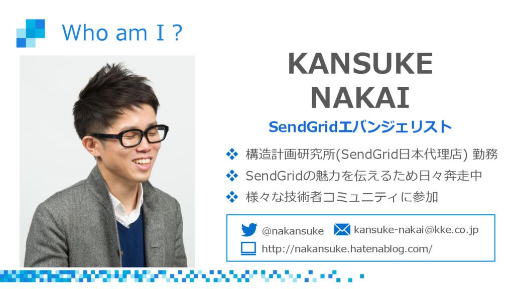 Who am I ? KANSUKE NAKAI SendGridエバンジェリスト ...