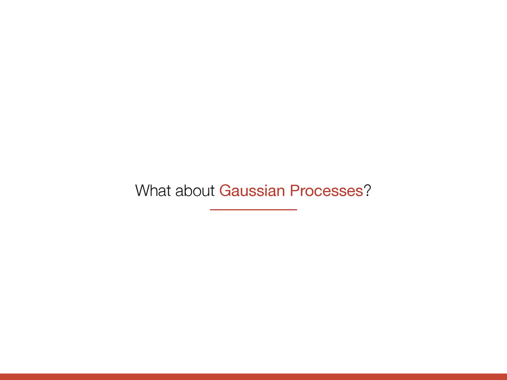 What about Gaussian Processes?