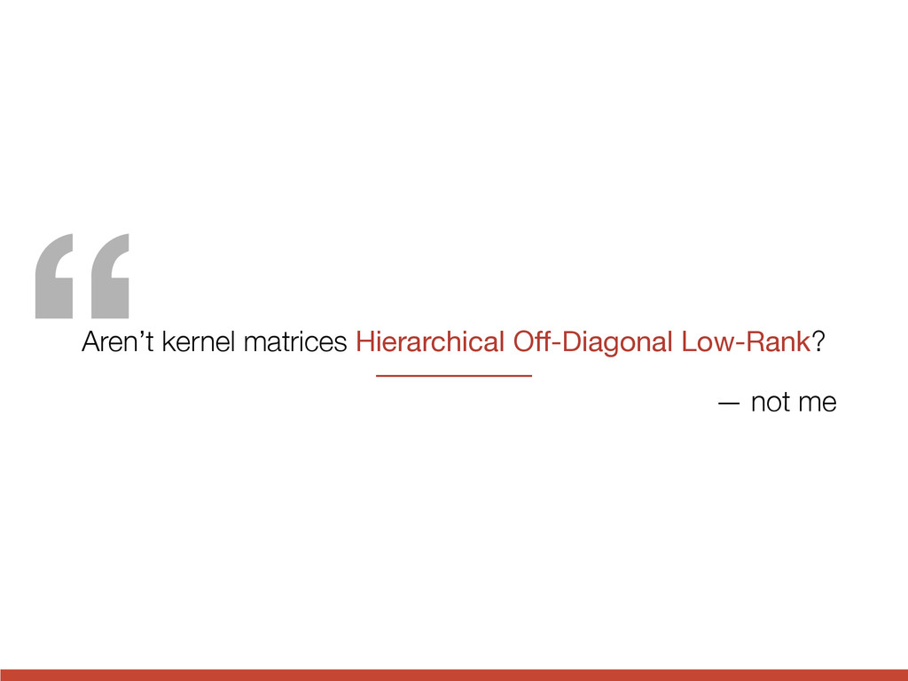 """ Aren't kernel matrices Hierarchical Off-Diagon..."