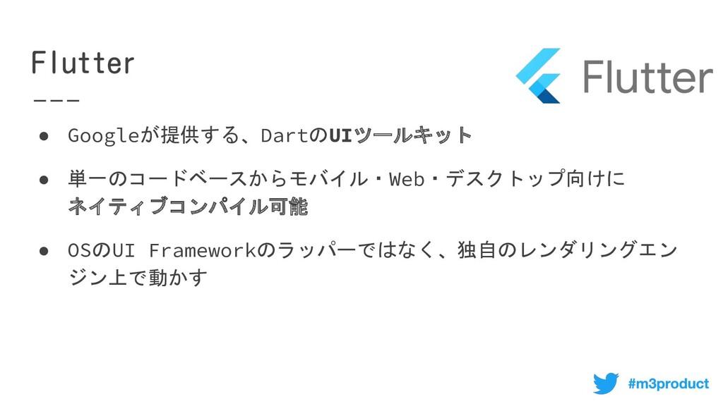 ● Googleが提供する、DartのUIツールキット ● 単一のコードベースからモバイル...