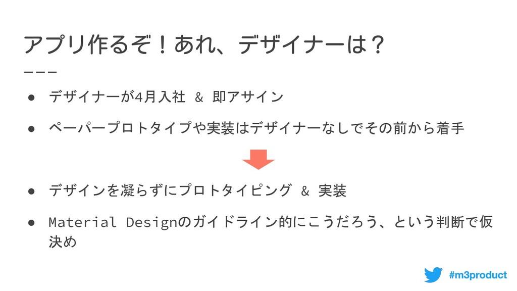 ● デザイナーが4月入社 & 即アサイン ● ペーパープロトタイプや実装はデザイナーなしで...