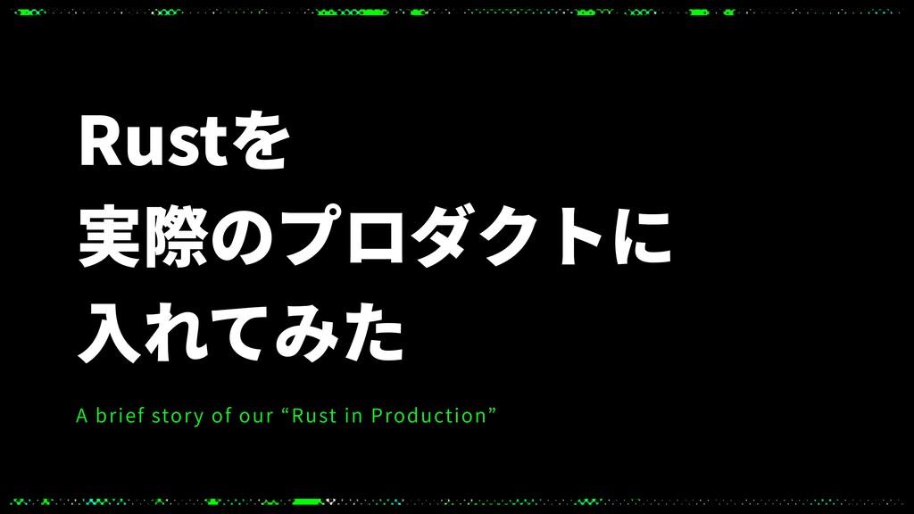 "Rustを 実際のプロダクトに ⼊れてみた A brief story of our ""Rus..."