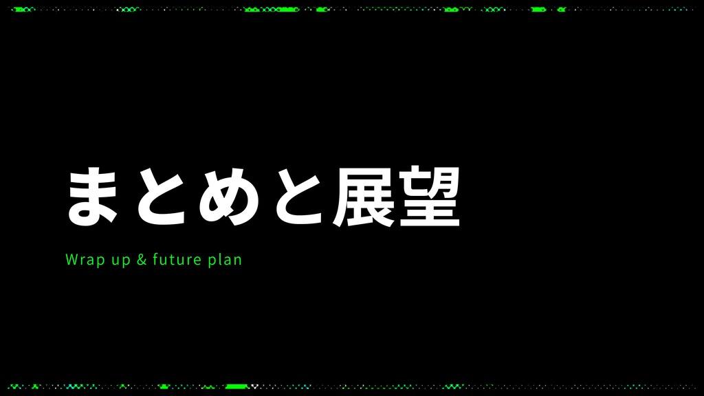 まとめと展望 Wrap up & future plan