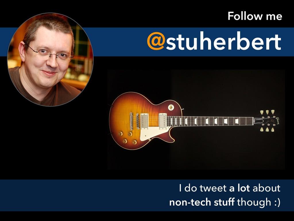 Follow me I do tweet a lot about non-tech stuff...