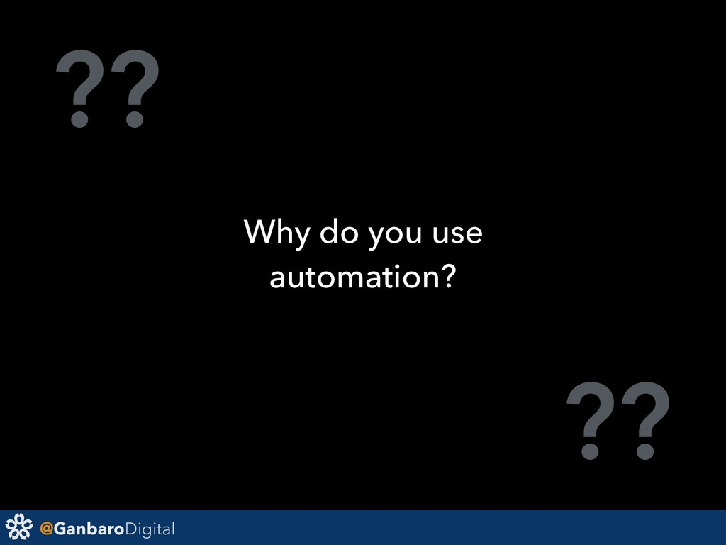 @GanbaroDigital ?? ?? Why do you use automation?