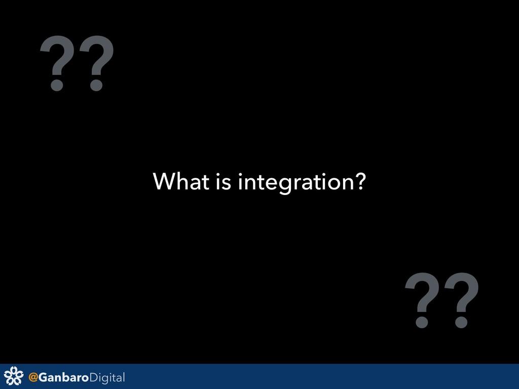 @GanbaroDigital ?? ?? What is integration?