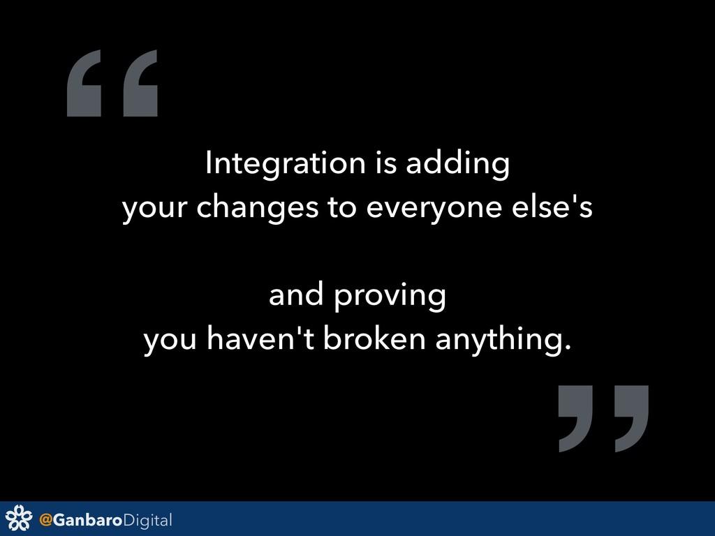 "@GanbaroDigital ""Integration is adding your cha..."