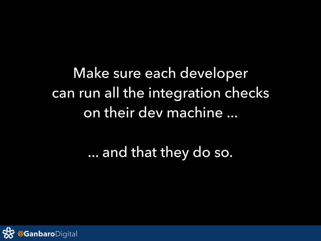 @GanbaroDigital Make sure each developer can ru...