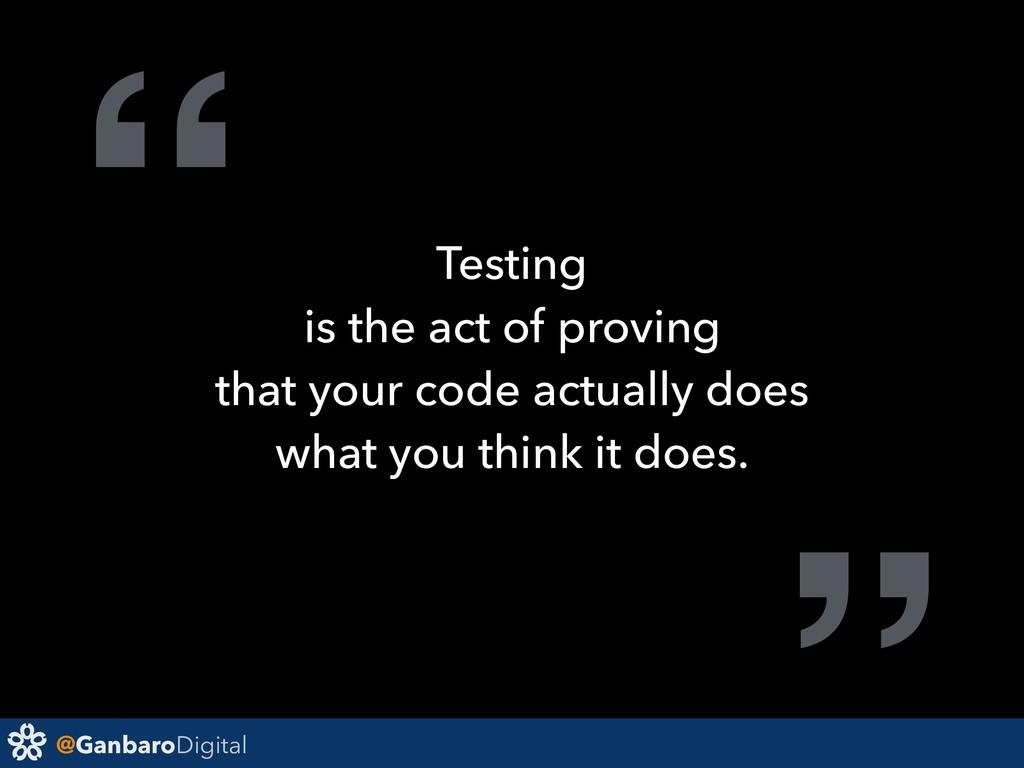 "@GanbaroDigital "" Testing is the act of proving..."