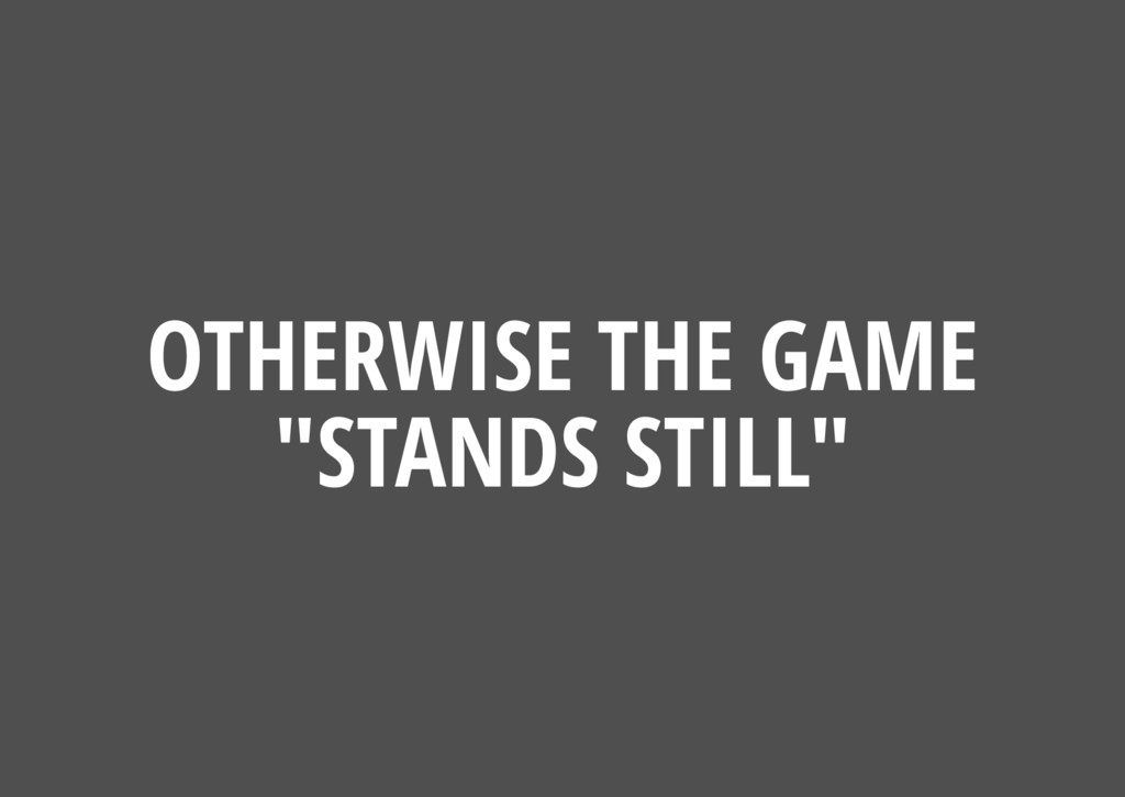 "OTHERWISE THE GAME ""STANDS STILL"""