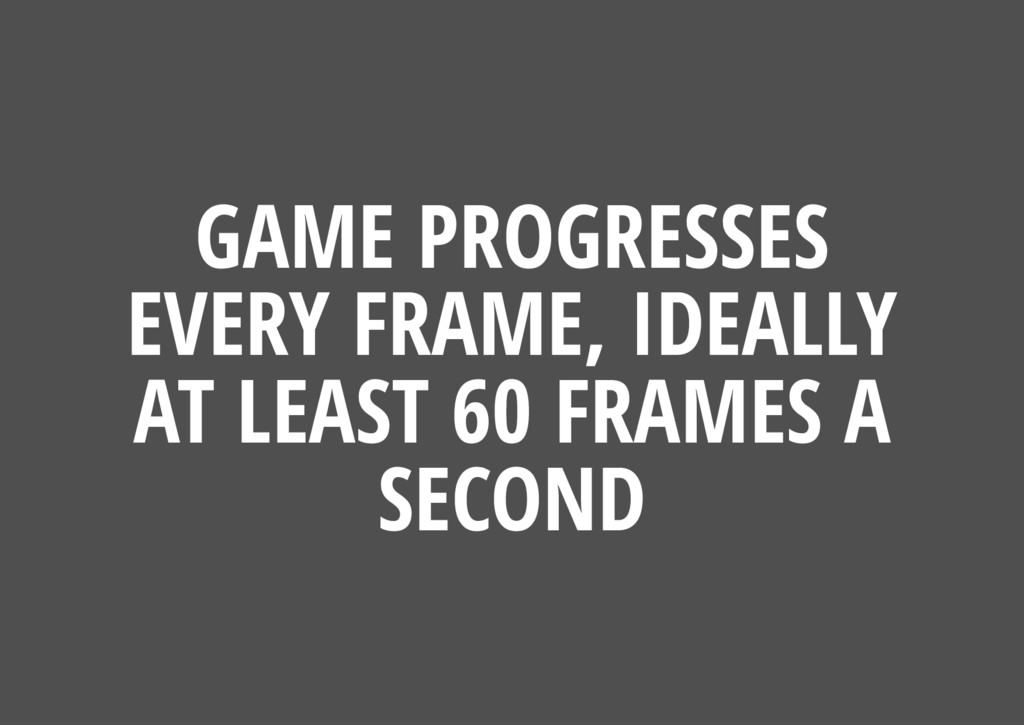 GAME PROGRESSES EVERY FRAME, IDEALLY AT LEAST 6...