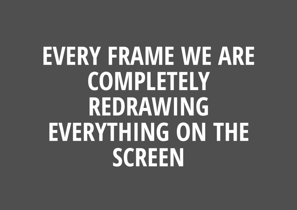 EVERY FRAME WE ARE COMPLETELY REDRAWING EVERYTH...