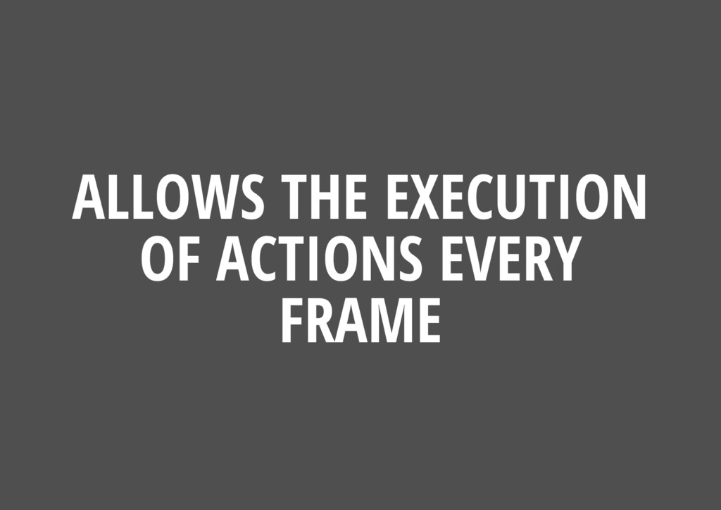 ALLOWS THE EXECUTION OF ACTIONS EVERY FRAME