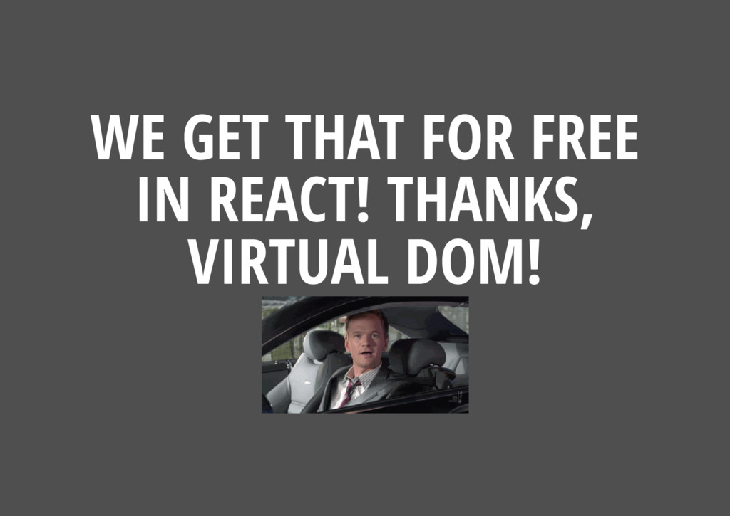 WE GET THAT FOR FREE IN REACT! THANKS, VIRTUAL ...
