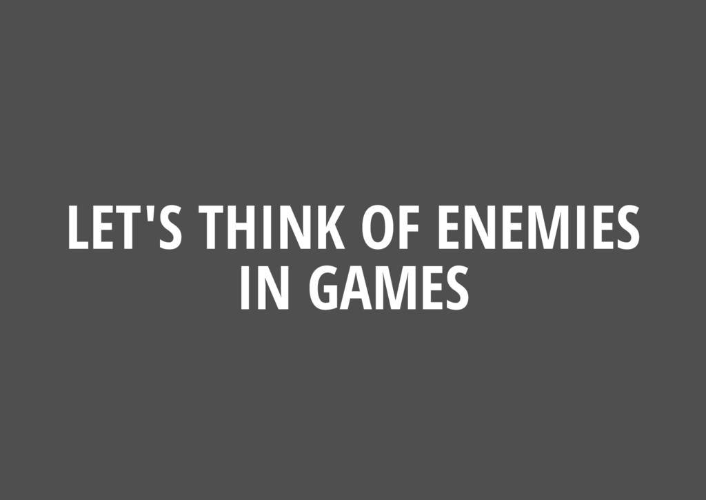 LET'S THINK OF ENEMIES IN GAMES