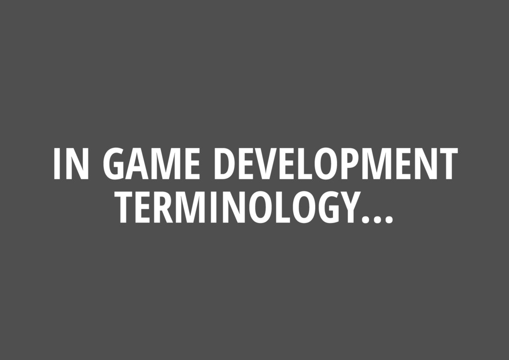 IN GAME DEVELOPMENT TERMINOLOGY...