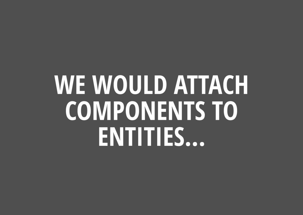 WE WOULD ATTACH COMPONENTS TO ENTITIES...