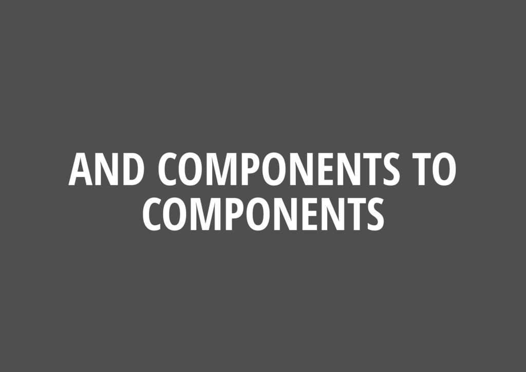 AND COMPONENTS TO COMPONENTS