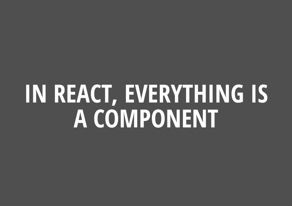 IN REACT, EVERYTHING IS A COMPONENT