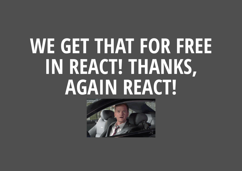 WE GET THAT FOR FREE IN REACT! THANKS, AGAIN RE...