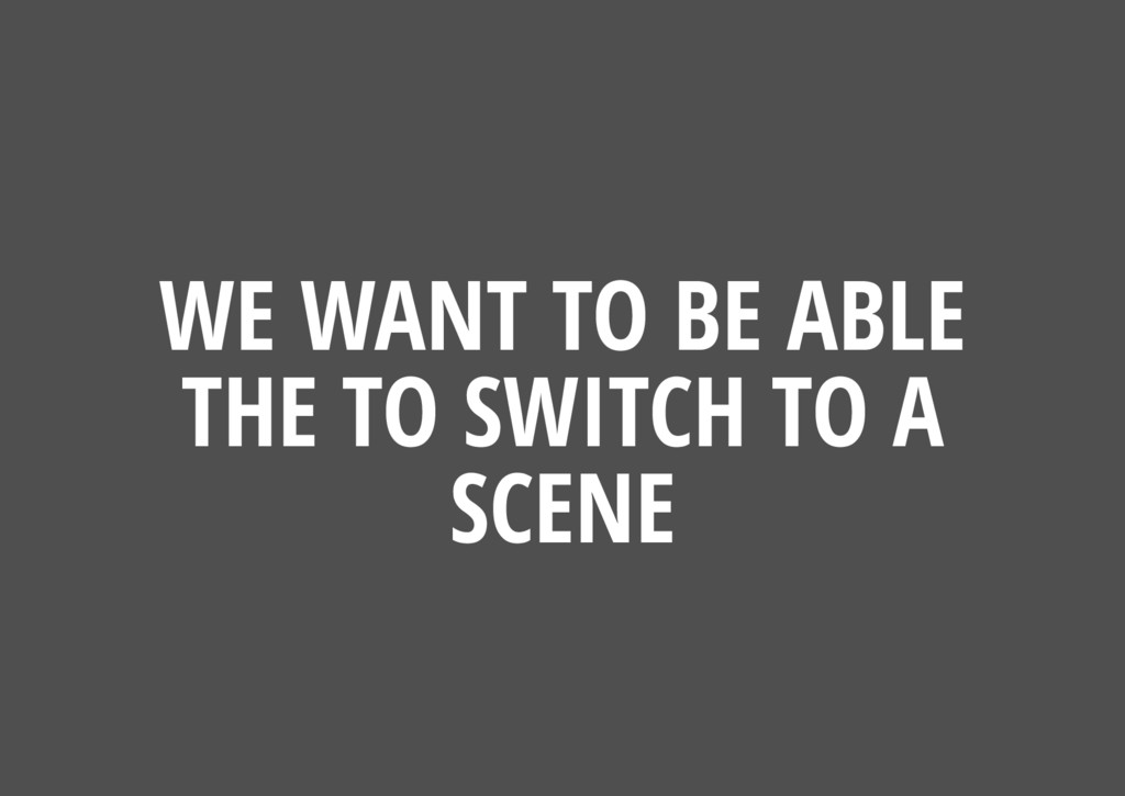 WE WANT TO BE ABLE THE TO SWITCH TO A SCENE