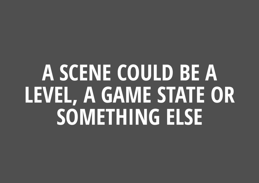 A SCENE COULD BE A LEVEL, A GAME STATE OR SOMET...
