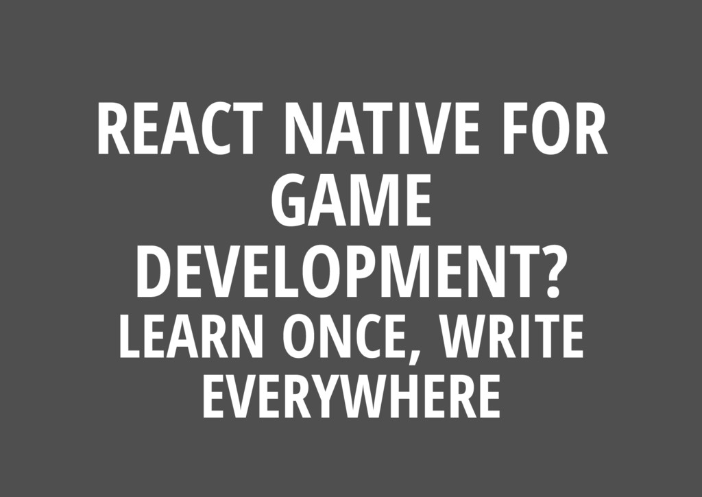 REACT NATIVE FOR GAME DEVELOPMENT? LEARN ONCE, ...