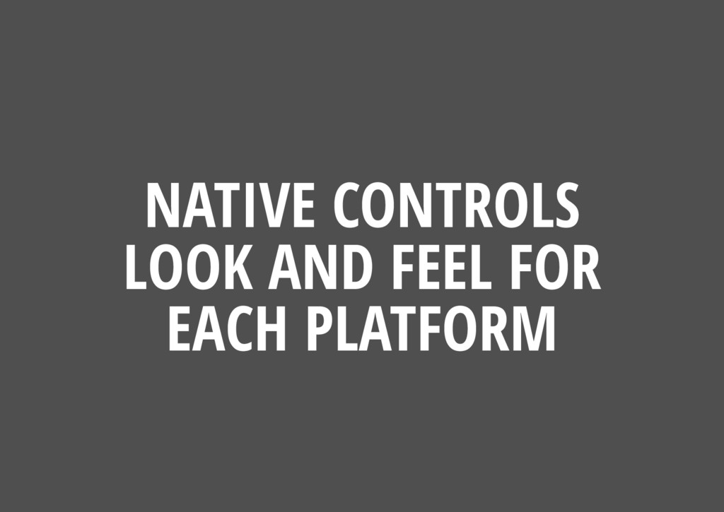 NATIVE CONTROLS LOOK AND FEEL FOR EACH PLATFORM
