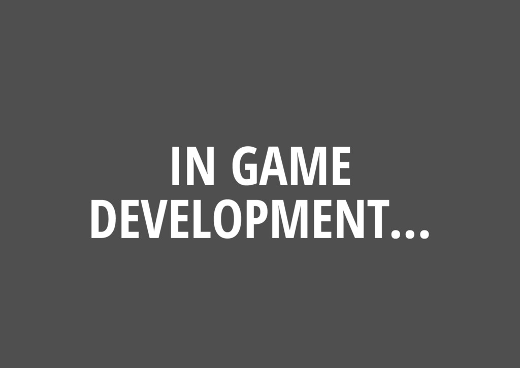 IN GAME DEVELOPMENT...