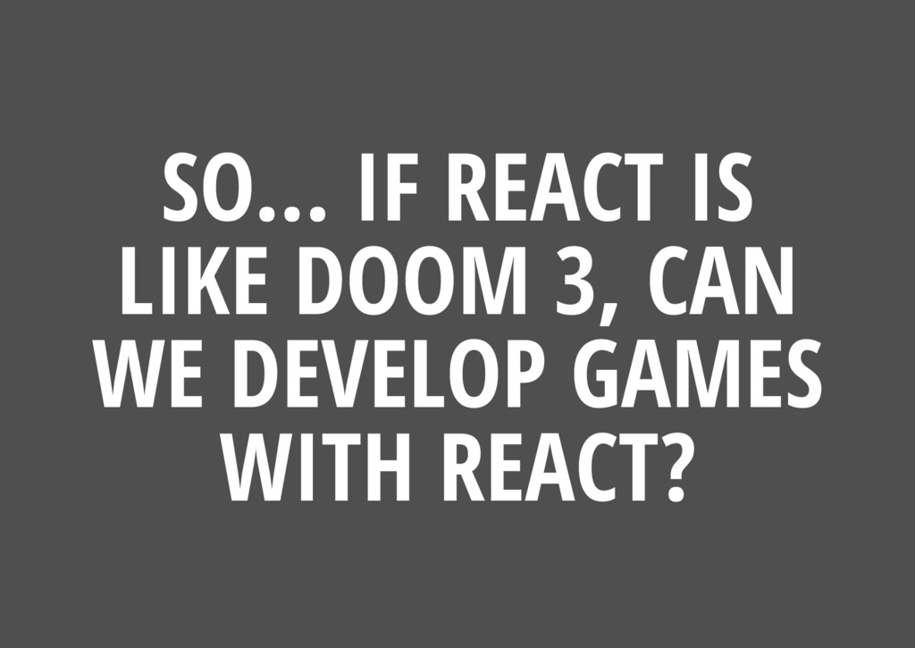 SO... IF REACT IS LIKE DOOM 3, CAN WE DEVELOP G...
