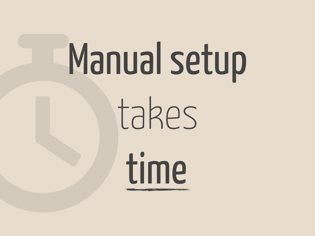 w Manual setup takes time