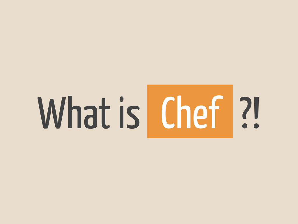 What is ?! Chef