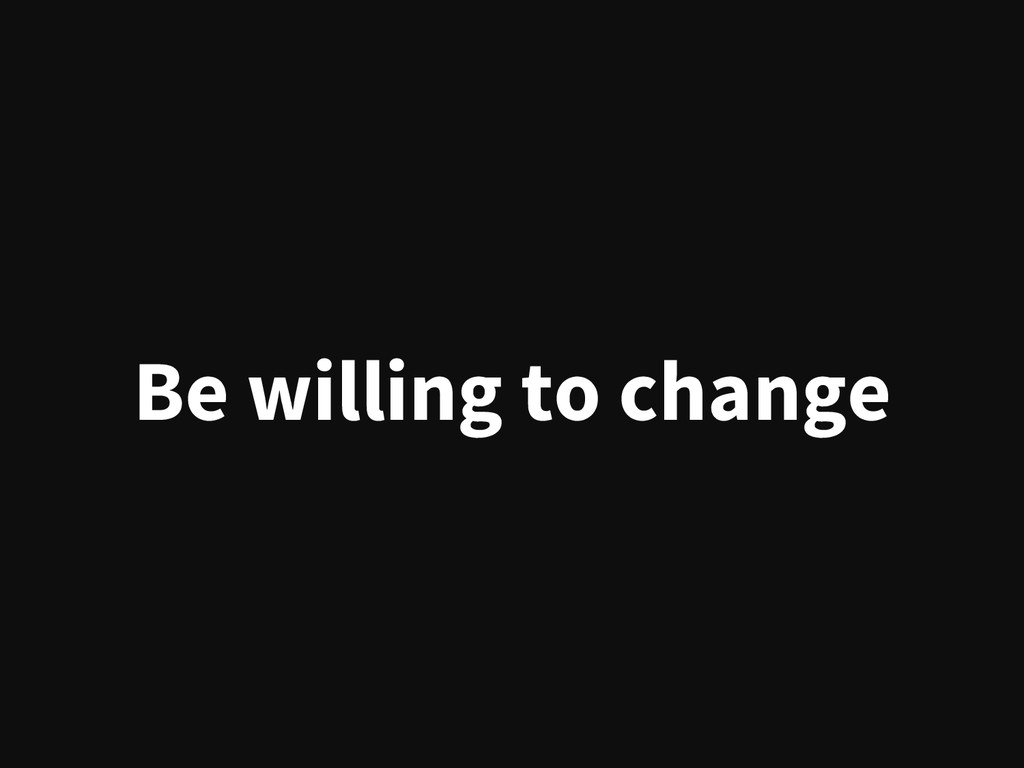 Be willing to change