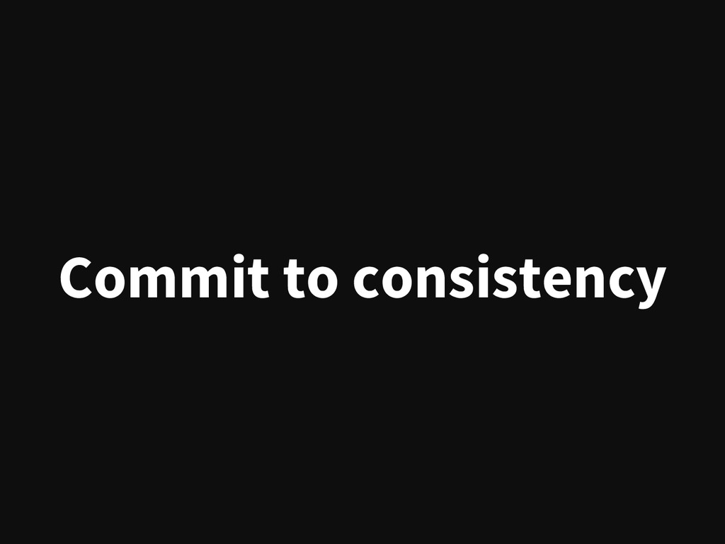 Commit to consistency