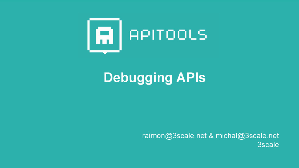 Debugging APIs raimon@3scale.net & michal@3scal...