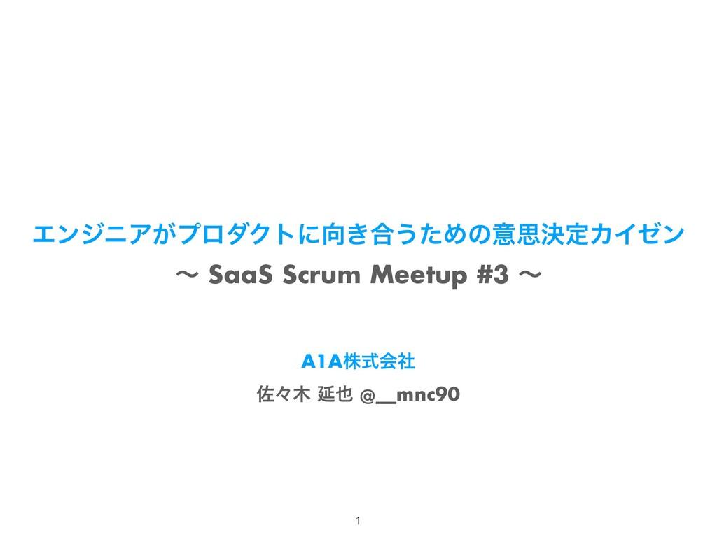 ΤϯδχΞ͕ϓϩμΫτʹ͖߹͏ͨΊͷҙࢥܾఆΧΠθϯ ʙ SaaS Scrum Meetup...