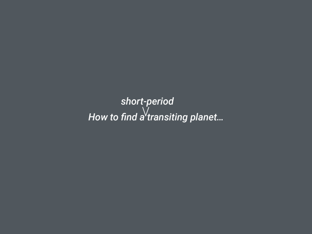 How to find a transiting planet… short-period