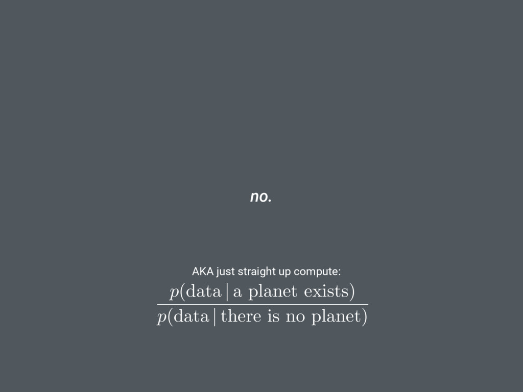 no. p (data | a planet exists) p (data | there ...