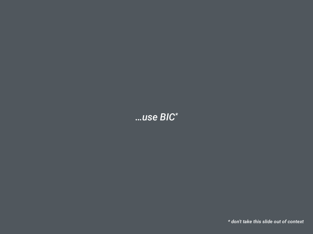 …use BIC* * don't take this slide out of context