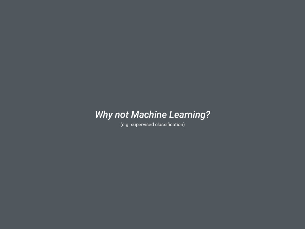 Why not Machine Learning? (e.g. supervised clas...