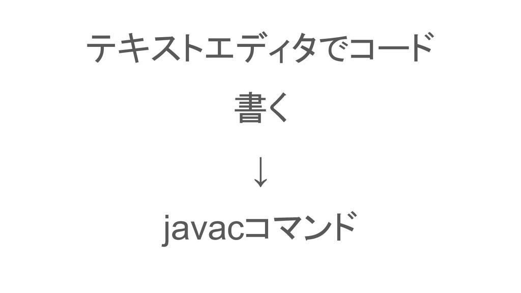 テキストエディタでコード 書く ↓ javacコマンド