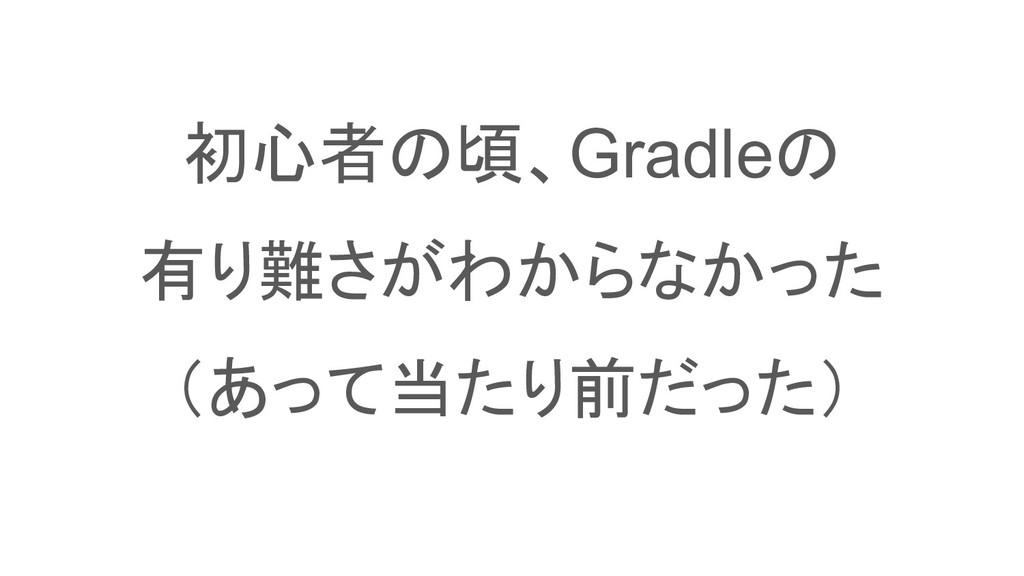 初心者の頃、Gradleの 有り難さがわからなかった (あって当たり前だった)