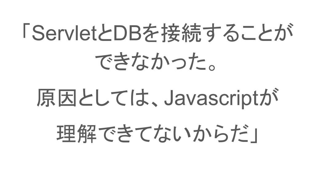 「ServletとDBを接続することが できなかった。 原因としては、Javascriptが ...