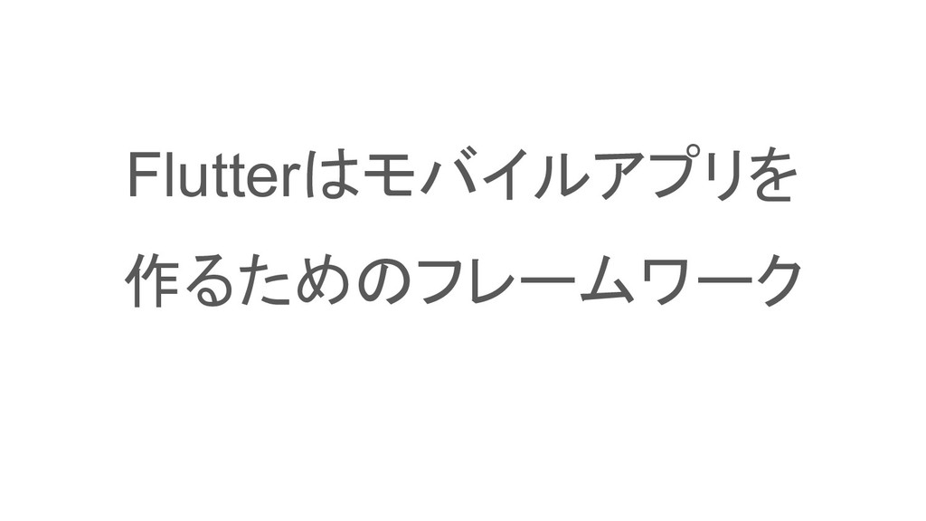Flutterはモバイルアプリを 作るためのフレームワーク
