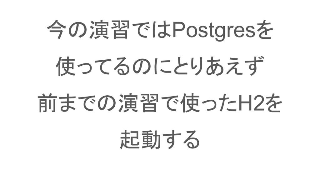 今の演習ではPostgresを 使ってるのにとりあえず 前までの演習で使ったH2を 起動する
