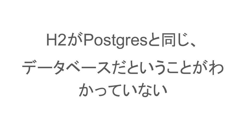 H2がPostgresと同じ、 データベースだということがわ かっていない