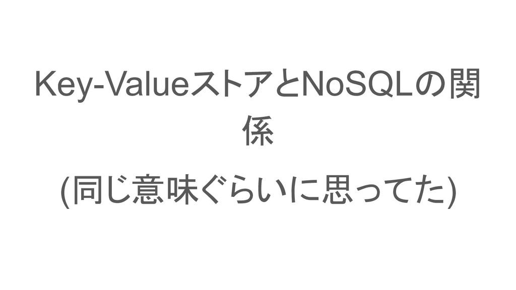 Key-ValueストアとNoSQLの関 係 (同じ意味ぐらいに思ってた)